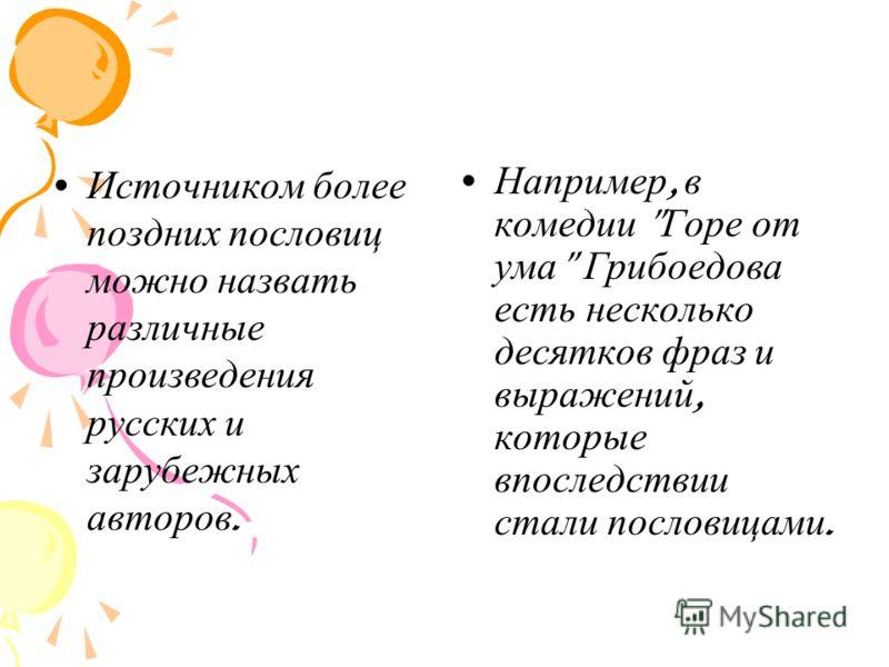 Источником более поздних пословиц можно назвать различные произведения русских и зарубежных авторов. Например, в комедии  Горе от ума  Грибоедова есть несколько десятков фраз и выражений, которые впоследствии стали пословицами.