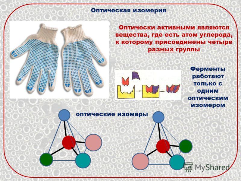 Оптически активными являются вещества, где есть атом углерода, к которому присоединены четыре разных группы Оптическая изомерия оптические изомеры Ферменты работают только с одним оптическим изомером