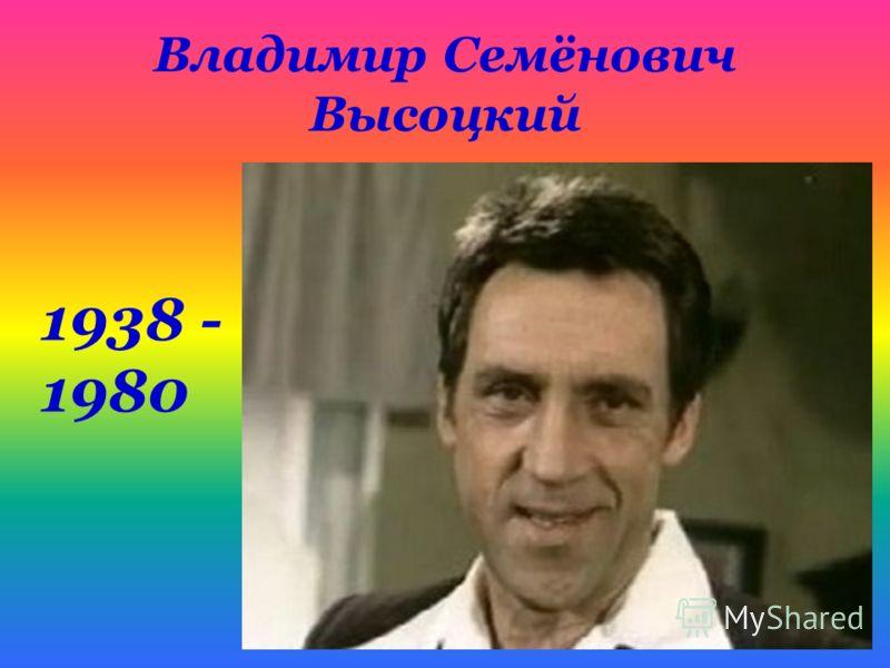 Владимир Семёнович Высоцкий 1938 - 1980