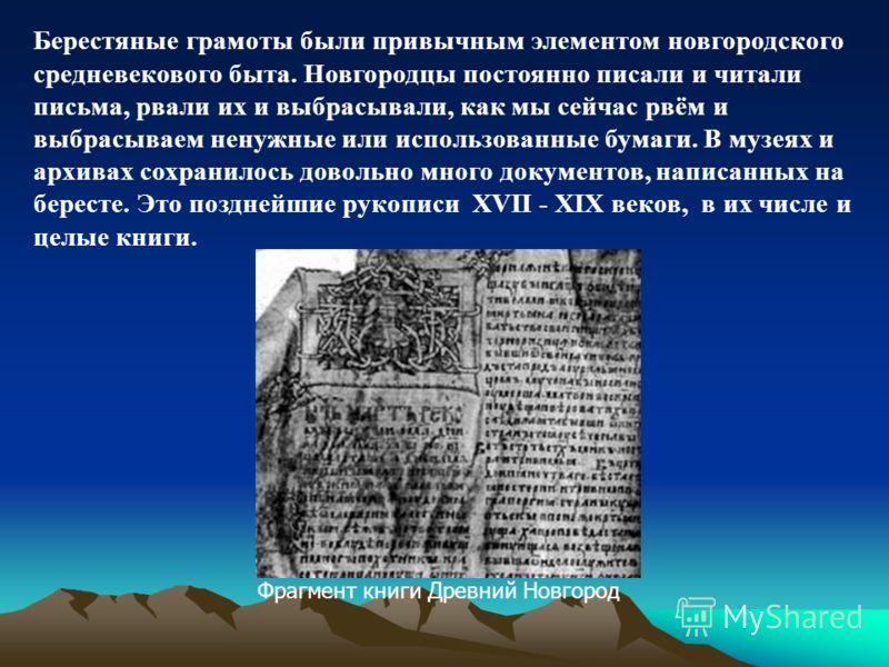 Берестяные грамоты были привычным элементом новгородского средневекового быта. Новгородцы постоянно писали и читали письма, рвали их и выбрасывали, как мы сейчас рвём и выбрасываем ненужные или использованные бумаги. В музеях и архивах сохранилось до