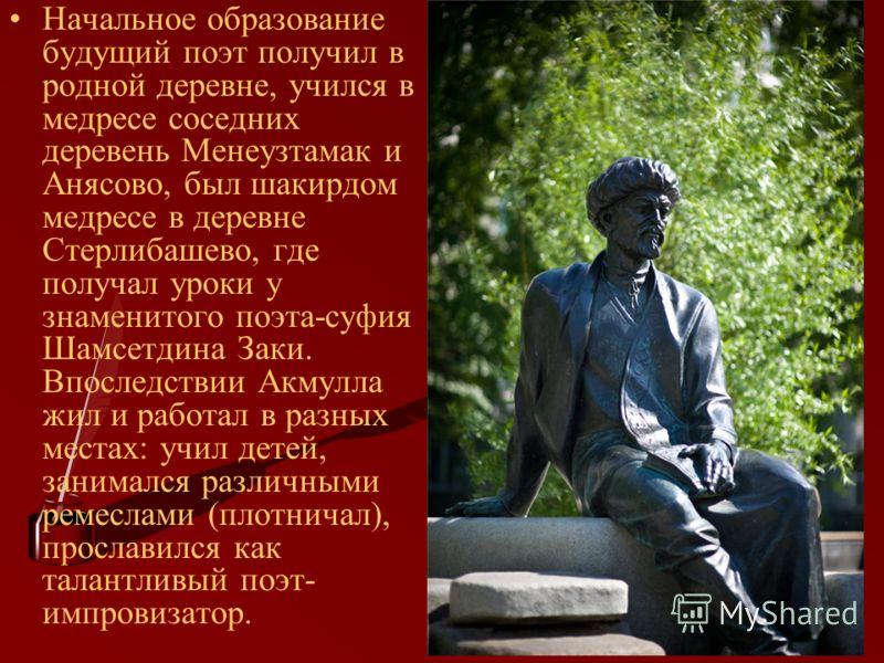 Начальное образование будущий поэт получил в родной деревне, учился в медресе соседних деревень Менеузтамак и Анясово, был шакирдом медресе в деревне Стерлибашево, где получал уроки у знаменитого поэта-суфия Шамсетдина Заки. Впоследствии Акмулла жил