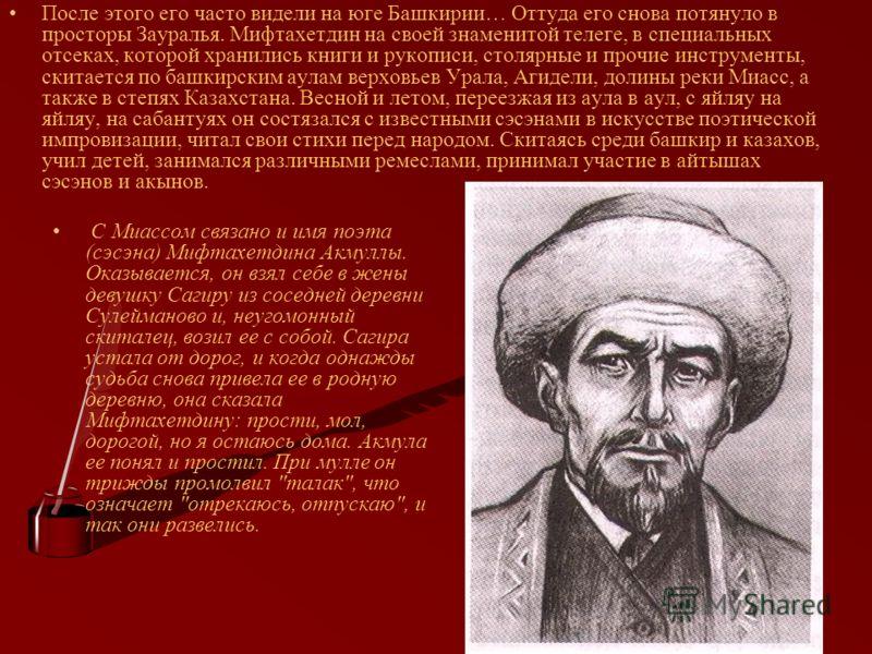 После этого его часто видели на юге Башкирии… Оттуда его снова потянуло в просторы Зауралья. Мифтахетдин на своей знаменитой телеге, в специальных отсеках, которой хранились книги и рукописи, столярные и прочие инструменты, скитается по башкирским ау