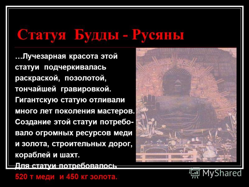 Статуя Будды - Русяны …Лучезарная красота этой статуи подчеркивалась раскраской, позолотой, тончайшей гравировкой. Гигантскую статую отливали много лет поколения мастеров. Создание этой статуи потребо- вало огромных ресурсов меди и золота, строительн