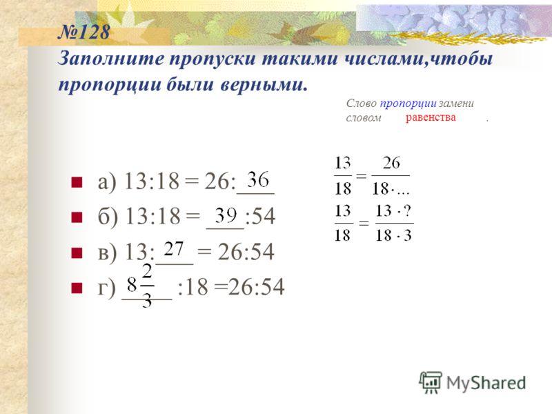 128 Заполните пропуски такими числами,чтобы пропорции были верными. а) 13:18 = 26:___ б) 13:18 = ___:54 в) 13:___ = 26:54 г) ____ :18 =26:54 Слово пропорции замени словом. равенства