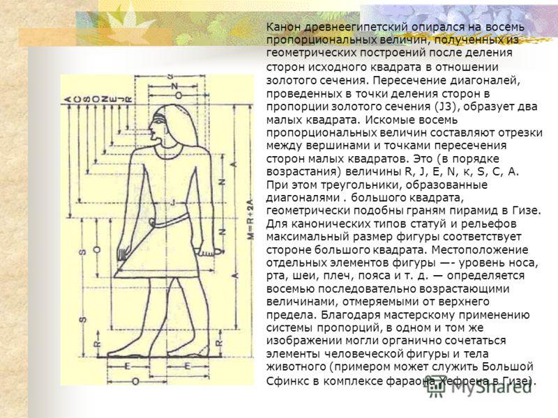 Канон древнеегипетский опирался на восемь пропорциональных величин, полученных из геометрических построений после деления сторон исходного квадрата в отношении золотого сечения. Пересечение диагоналей, проведенных в точки деления сторон в пропорции з