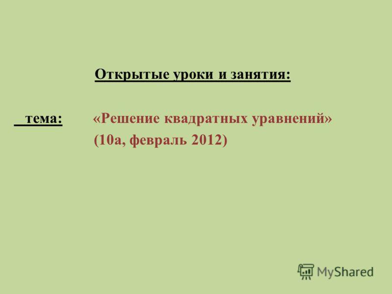 Открытые уроки и занятия: тема: «Решение квадратных уравнений» (10а, февраль 2012)
