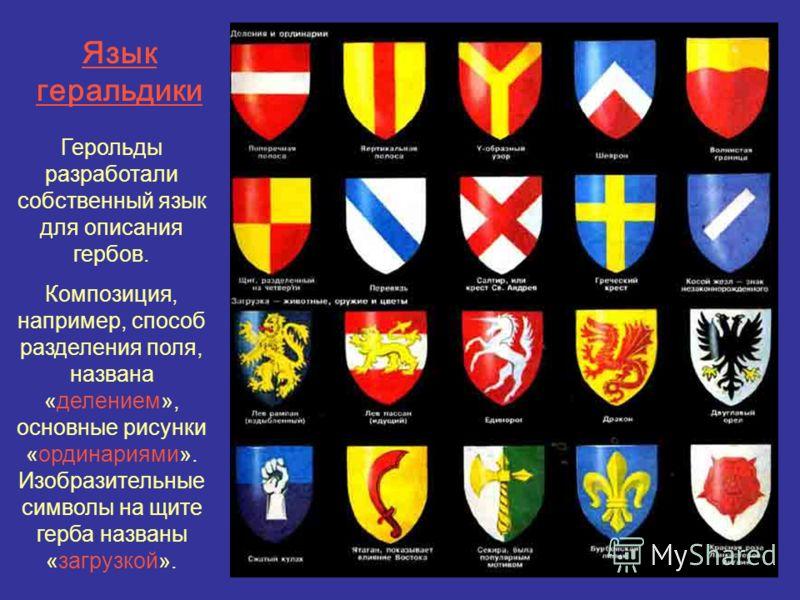 Язык геральдики Герольды разработали собственный язык для описания гербов. Композиция, например, способ разделения поля, названа «делением», основные рисунки «ординариями». Изобразительные символы на щите герба названы «загрузкой».