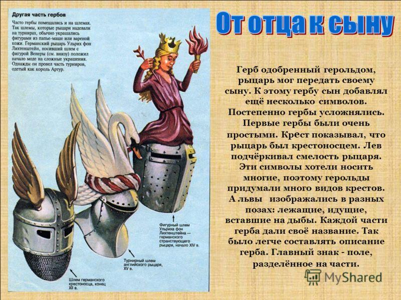 Герб одобренный герольдом, рыцарь мог передать своему сыну. К этому гербу сын добавлял ещё несколько символов. Постепенно гербы усложнялись. Первые гербы были очень простыми. Кр е ст показывал, что рыцарь был крестоносцем. Лев подчёркивал смелость ры