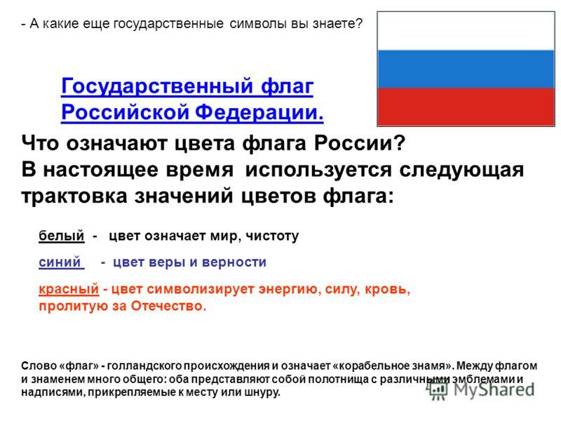 Государственный флаг Российской Федерации. Что означают цвета флага России? В настоящее время используется следующая трактовка значений цветов флага: - А какие еще государственные символы вы знаете? Слово «флаг» - голландского происхождения и означае