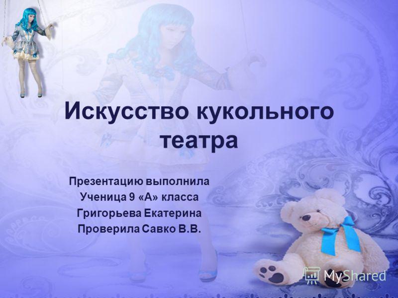 Искусство кукольного театра Презентацию выполнила Ученица 9 «А» класса Григорьева Екатерина Проверила Савко В.В.