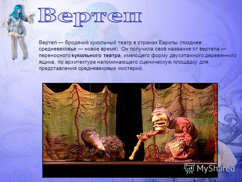 Вертеп бродячий кукольный театр в странах Европы (позднее средневековье новое время). Он получила своё название от вертепа переносного кукольного театра, имеющего форму двухэтажного деревянного ящика, по архитектуре напоминающего сценическую площадку