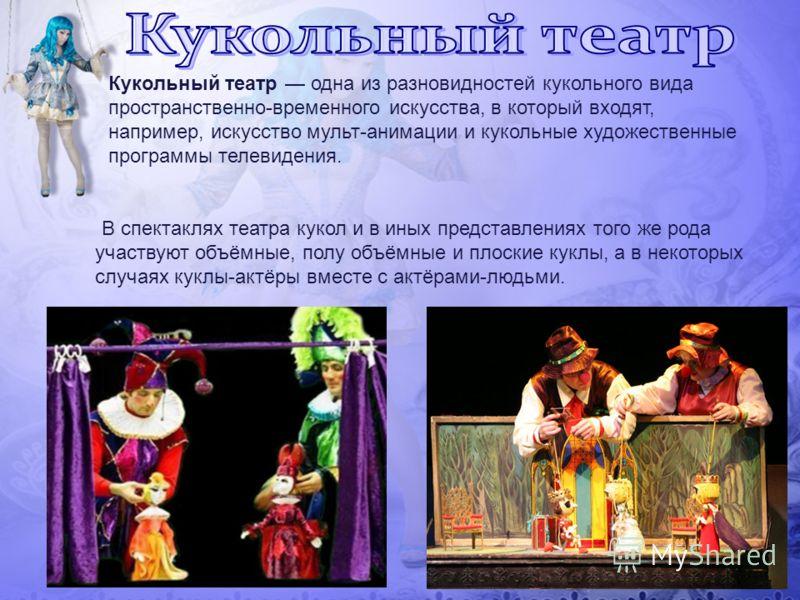 В спектаклях театра кукол и в иных представлениях того же рода участвуют объёмные, полу объёмные и плоские куклы, а в некоторых случаях куклы-актёры вместе с актёрами-людьми. Кукольный театр одна из разновидностей кукольного вида пространственно-врем