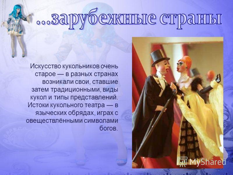 Искусство кукольников очень старое в разных странах возникали свои, ставшие затем традиционными, виды кукол и типы представлений. Истоки кукольного театра в языческих обрядах, играх с овеществлёнными символами богов.