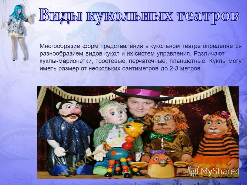 Многообразие форм представления в кукольном театре определяется разнообразием видов кукол и их систем управления. Различают куклы-марионетки, тростевые, перчаточные, планшетные. Куклы могут иметь размер от нескольких сантиметров до 2-3 метров.