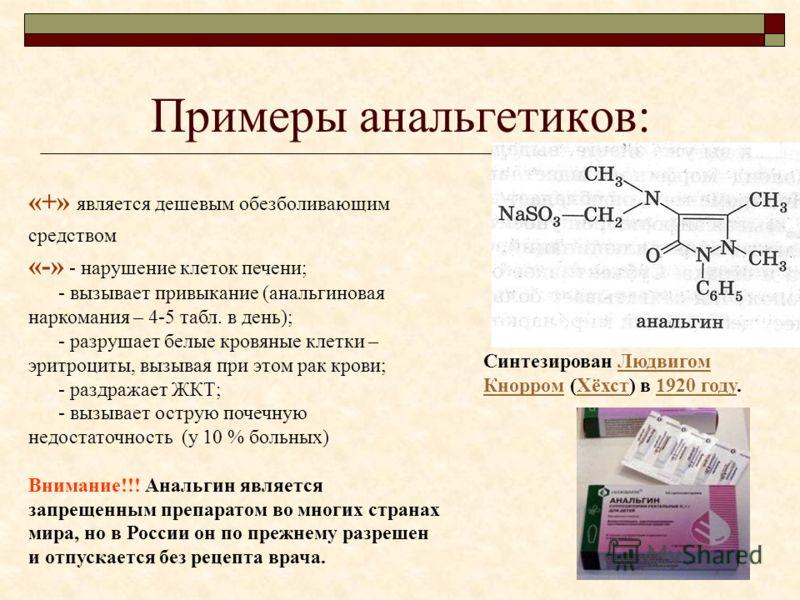 Примеры анальгетиков: «+» является дешевым обезболивающим средством «-» - нарушение клеток печени; - вызывает привыкание (анальгиновая наркомания – 4-5 табл. в день); - разрушает белые кровяные клетки – эритроциты, вызывая при этом рак крови; - раздр