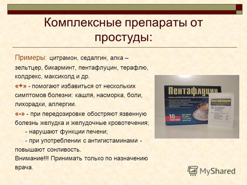 Комплексные препараты от простуды: Примеры: цитрамон, седалгин, алка – зельтцер, бикарминт, пентафлуцин, терафлю, колдрекс, максиколд и др. «+» - помогают избавиться от нескольких симптомов болезни: кашля, насморка, боли, лихорадки, аллергии. «-» - п