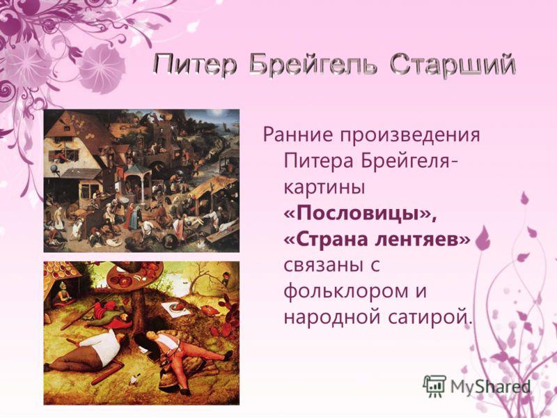 Ранние произведения Питера Брейгеля- картины «Пословицы», «Страна лентяев» связаны с фольклором и народной сатирой.