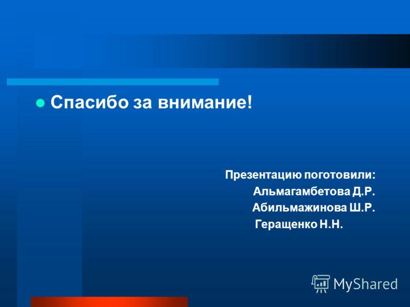 Спасибо за внимание! Презентацию поготовили: Альмагамбетова Д.Р. Абильмажинова Ш.Р. Геращенко Н.Н.
