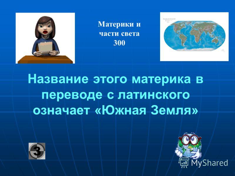 Название этого материка в переводе с латинского означает «Южная Земля» Материки и части света 300