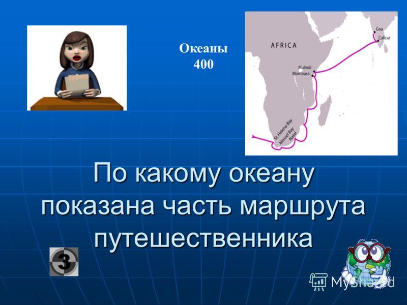 По какому океану показана часть маршрута путешественника Океаны 400