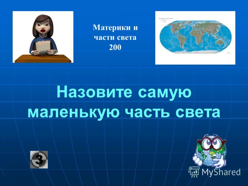 Назовите самую маленькую часть света Материки и части света 200