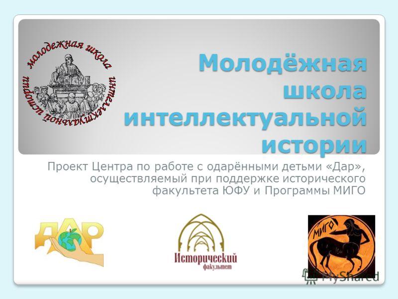 Молодёжная школа интеллектуальной истории Проект Центра по работе с одарёнными детьми «Дар», осуществляемый при поддержке исторического факультета ЮФУ и Программы МИГО