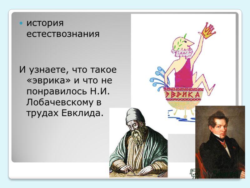 история естествознания И узнаете, что такое «эврика» и что не понравилось Н.И. Лобачевскому в трудах Евклида.