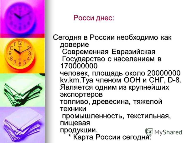 Росси днес: Росси днес: Сегодня в России необходимо как доверие Современная Евразийская Государство с населением в 170000000 человек, площадь около 20000000 kv.km.Tya членом ООН и СНГ, D-8. Является одним из крупнейших экспортеров топливо, древесина,