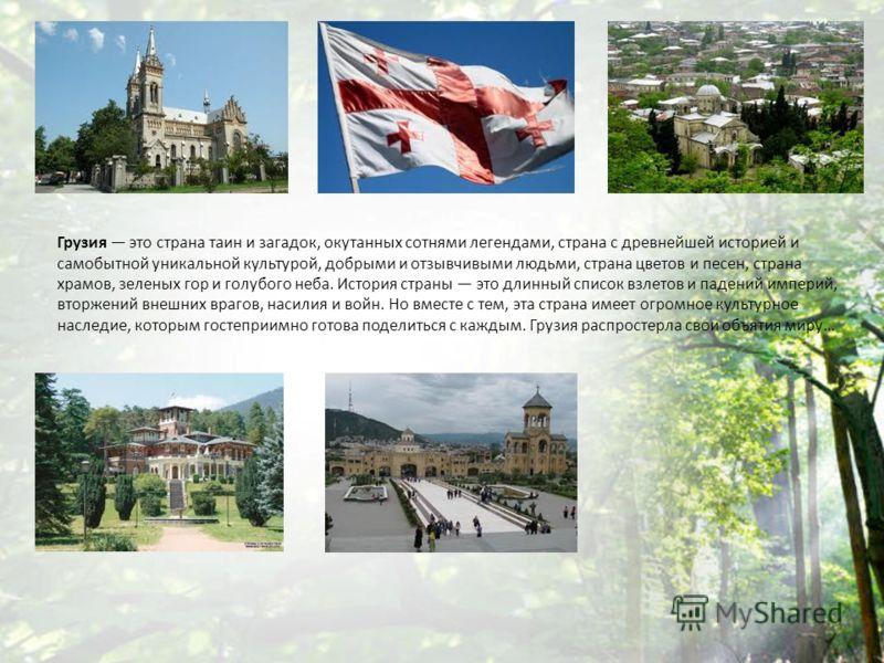Грузия это страна таин и загадок, окутанных сотнями легендами, страна с древнейшей историей и самобытной уникальной культурой, добрыми и отзывчивыми людьми, страна цветов и песен, страна храмов, зеленых гор и голубого неба. История страны это длинный