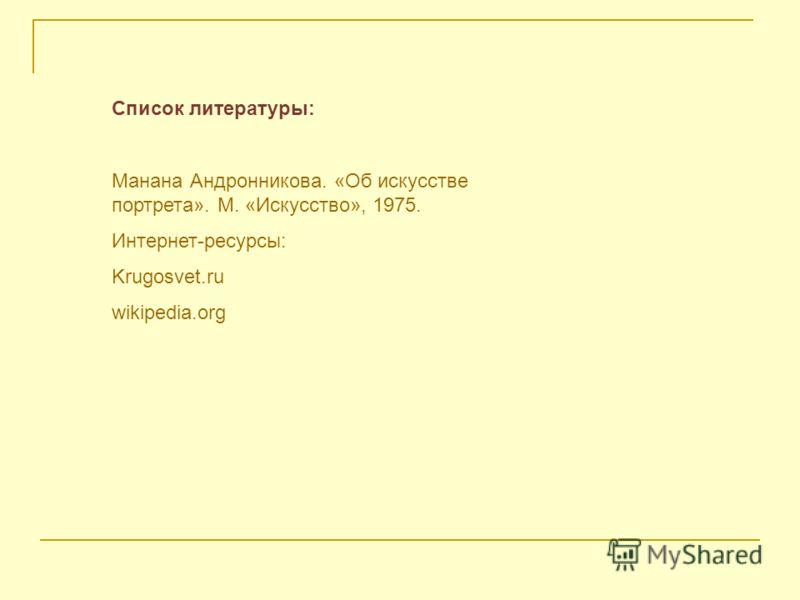 Список литературы: Манана Андронникова. «Об искусстве портрета». М. «Искусство», 1975. Интернет-ресурсы: Krugosvet.ru wikipedia.org