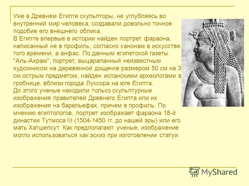 Уже в Древнем Египте скульпторы, не углубляясь во внутренний мир человека, создавали довольно точное подобие его внешнего облика. В Египте впервые в истории найден портрет фараона, написанный не в профиль, согласно канонам в искусстве того времени, а