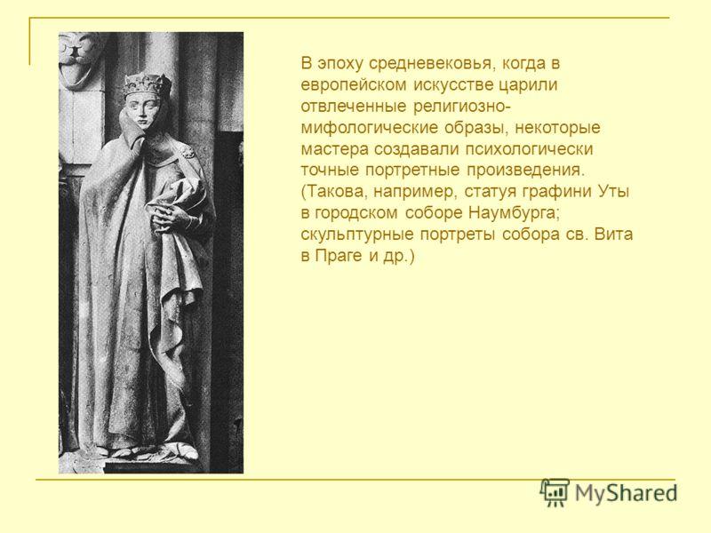 В эпоху средневековья, когда в европейском искусстве царили отвлеченные религиозно- мифологические образы, некоторые мастера создавали психологически точные портретные произведения. (Такова, например, статуя графини Уты в городском соборе Наумбурга;