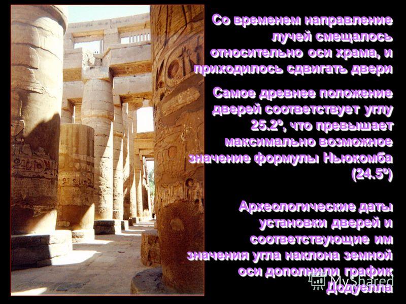 Со временем направление лучей смещалось относительно оси храма, и приходилось сдвигать двери Самое древнее положение дверей соответствует углу 25.2º, что превышает максимально возможное значение формулы Ньюкомба (24.5º) Археологические даты установки