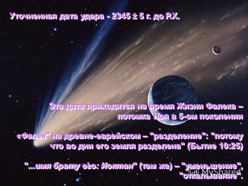 Уточненная дата удара - 2345 ± 5 г. до Р.Х. Эта дата приходится на время Жизни Фалека – потомка Ноя в 5-ом поколении «Фалек