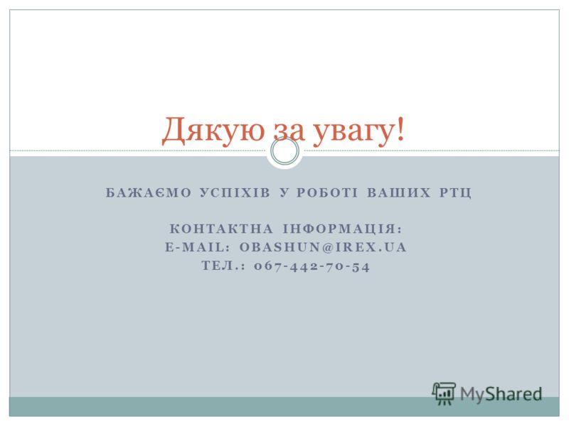 БАЖАЄМО УСПІХІВ У РОБОТІ ВАШИХ РТЦ КОНТАКТНА ІНФОРМАЦІЯ: E-MAIL: OBASHUN@IREX.UA ТЕЛ.: 067-442-70-54 Дякую за увагу!