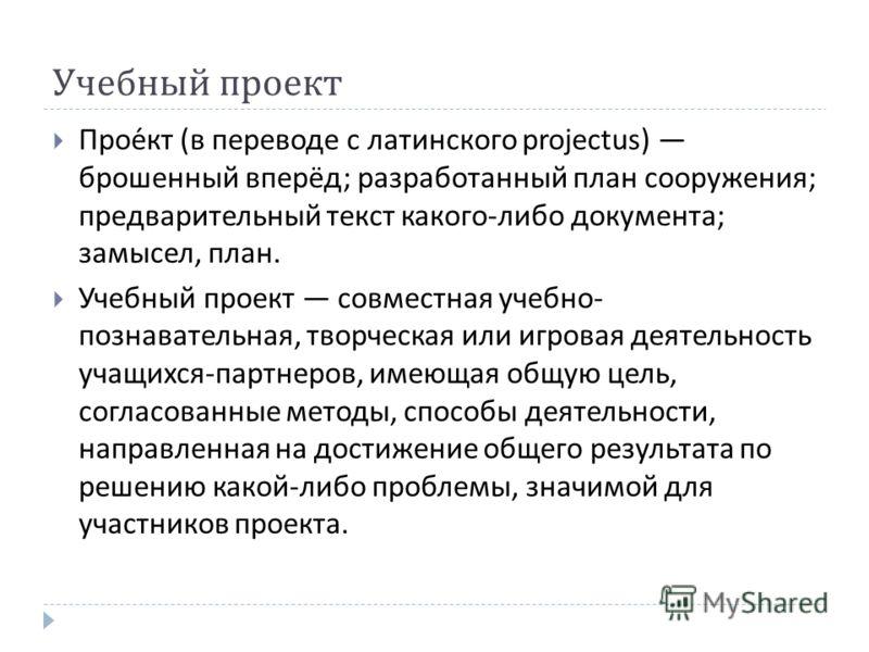 Учебный проект Проект ( в переводе с латинского projectus) брошенный вперёд ; разработанный план сооружения ; предварительный текст какого - либо документа ; замысел, план. Учебный проект совместная учебно - познавательная, творческая или игровая дея