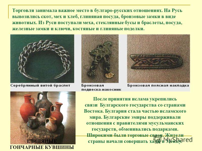 Торговля занимала важное место в булгаро-русских отношениях. На Русь вывозились скот, мех и хлеб, глиняная посуда, бронзовые замки в виде животных. Из Руси поступали меха, стеклянные бусы и браслеты, посуда, железные замки и ключи, костяные и глиняны