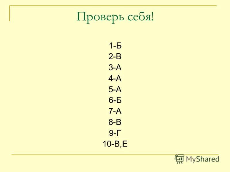 Проверь себя! 1-Б 2-В 3-А 4-А 5-А 6-Б 7-А 8-В 9-Г 10-В,Е