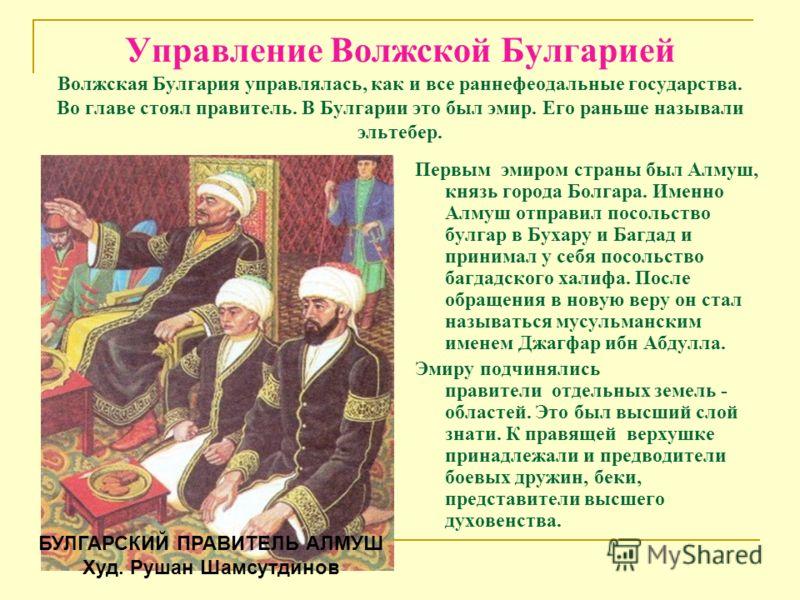 Управление Волжской Булгарией Волжская Булгария управлялась, как и все раннефеодальные государства. Во главе стоял правитель. В Булгарии это был эмир. Его раньше называли эльтебер. Первым эмиром страны был Алмуш, князь города Болгара. Именно Алмуш от