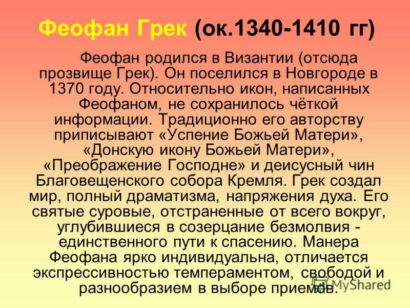 Феофан Грек (ок.1340-1410 гг) Феофан родился в Византии (отсюда прозвище Грек). Он поселился в Новгороде в 1370 году. Относительно икон, написанных Феофаном, не сохранилось чёткой информации. Традиционно его авторству приписывают «Успение Божьей Мате