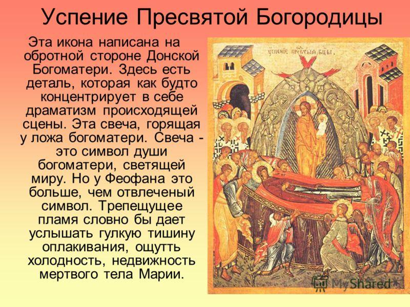 Успение Пресвятой Богородицы Эта икона написана на обротной стороне Донской Богоматери. Здесь есть деталь, которая как будто концентрирует в себе драматизм происходящей сцены. Эта свеча, горящая у ложа богоматери. Свеча - это символ души богоматери,
