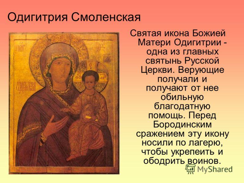 Одигитрия Смоленская Святая икона Божией Матери Одигитрии - одна из главных святынь Русской Церкви. Верующие получали и получают от нее обильную благодатную помощь. Перед Бородинским сражением эту икону носили по лагерю, чтобы укрепеить и ободрить во