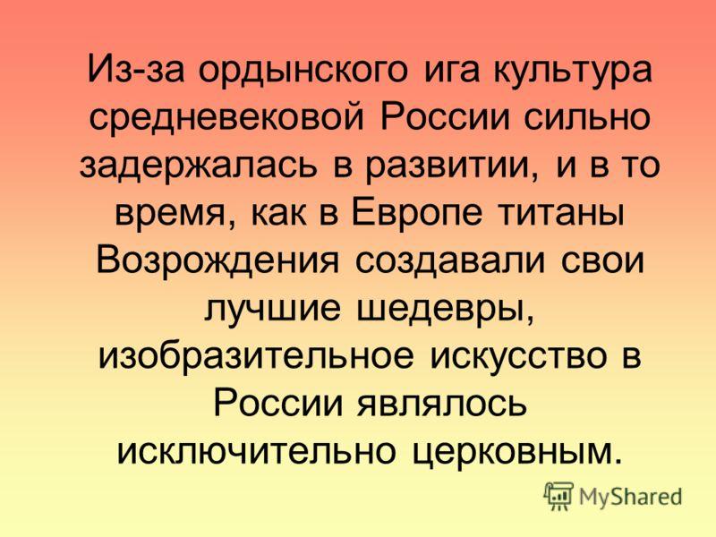 Из-за ордынского ига культура средневековой России сильно задержалась в развитии, и в то время, как в Европе титаны Возрождения создавали свои лучшие шедевры, изобразительное искусство в России являлось исключительно церковным.