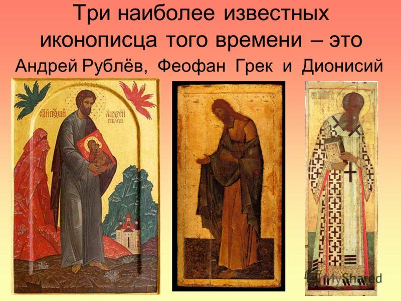 Три наиболее известных иконописца того времени – это Андрей Рублёв, Феофан Грек и Дионисий