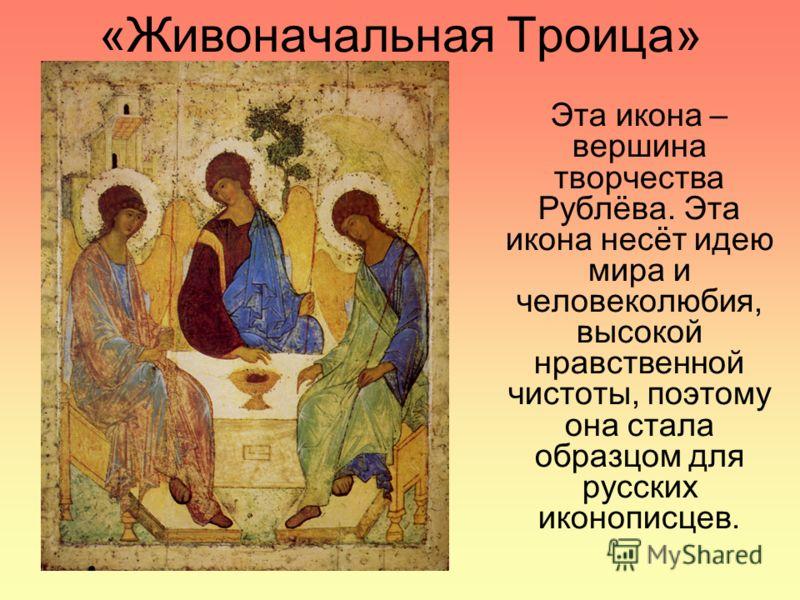 «Живоначальная Троица» Эта икона – вершина творчества Рублёва. Эта икона несёт идею мира и человеколюбия, высокой нравственной чистоты, поэтому она стала образцом для русских иконописцев.