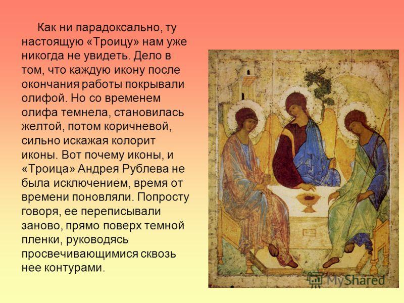 Как ни парадоксально, ту настоящую «Троицу» нам уже никогда не увидеть. Дело в том, что каждую икону после окончания работы покрывали олифой. Но со временем олифа темнела, становилась желтой, потом коричневой, сильно искажая колорит иконы. Вот почему