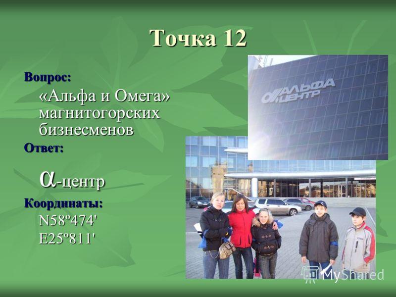 Точка 12 Вопрос: «Альфа и Омега» магнитогорских бизнесменов Ответ: α -центр Координаты:N58º474'E25º811'