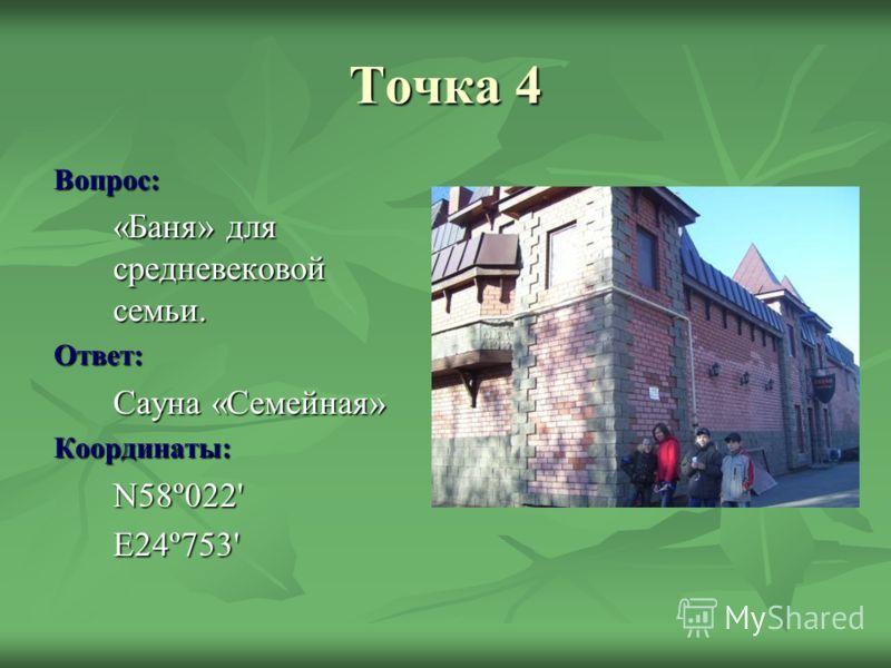 Точка 4 Вопрос: «Баня» для средневековой семьи. Ответ: Сауна «Семейная» Координаты:N58º022'E24º753'