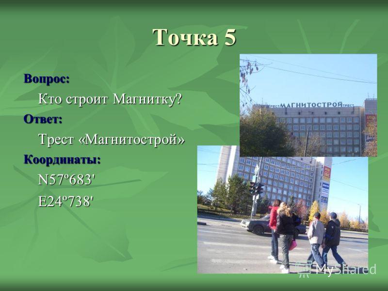 Точка 5 Вопрос: Кто строит Магнитку? Ответ: Трест «Магнитострой» Координаты:N57º683'E24º738'
