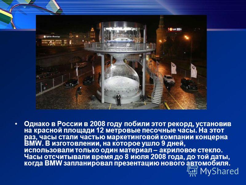 Однако в России в 2008 году побили этот рекорд, установив на красной площади 12 метровые песочные часы. На этот раз, часы стали частью маркетинговой компании концерна BMW. В изготовлении, на которое ушло 9 дней, использовали только один материал – ак